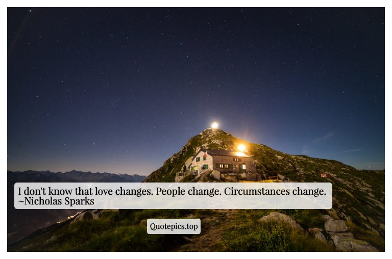 I don't know that love changes. People change. Circumstances change. ~Nicholas Sparks