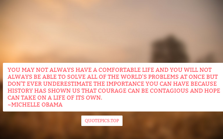 You may not always have a comfortable life and you will not always be able to solve all of the world's problems at once but don't ever underestimate the importance you can have because history has shown us that courage can be contagious and hope can take on a life of its own. ~Michelle Obama