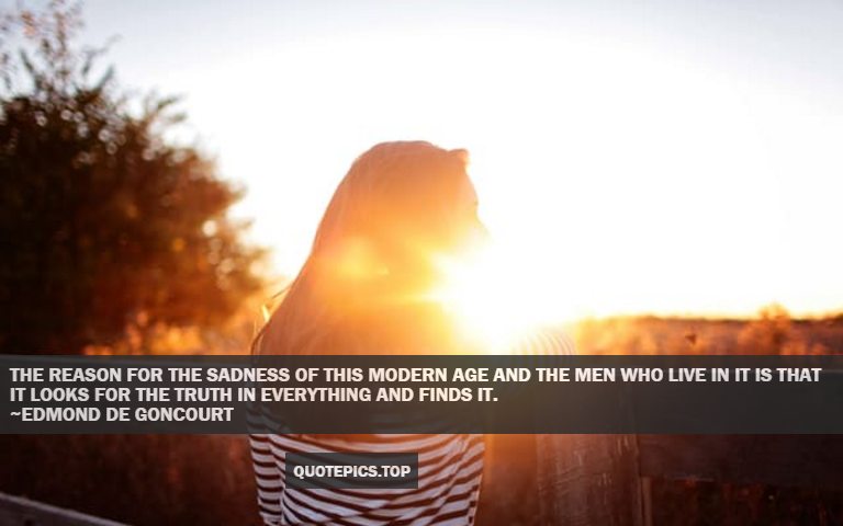 The reason for the sadness of this modern age and the men who live in it is that it looks for the truth in everything and finds it. ~Edmond de Goncourt