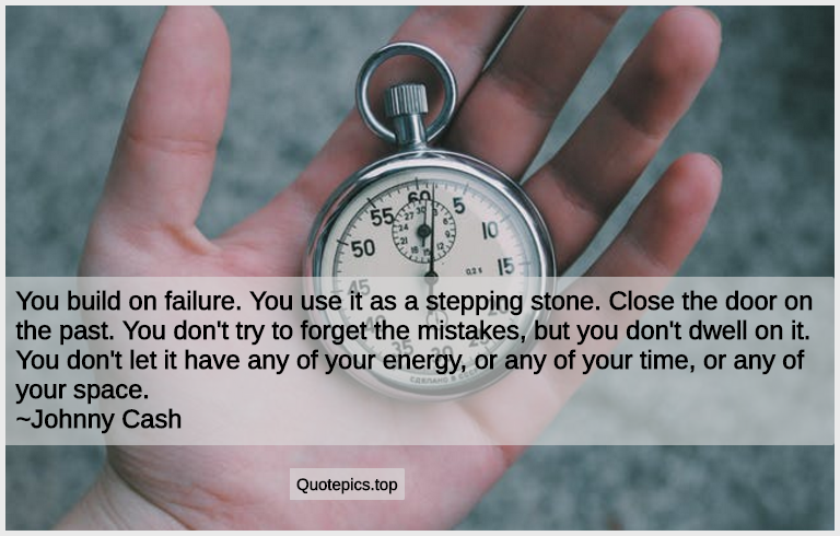 You build on failure. You use it as a stepping stone. Close the door on the past. You don't try to forget the mistakes, but you don't dwell on it. You don't let it have any of your energy, or any of your time, or any of your space. ~Johnny Cash