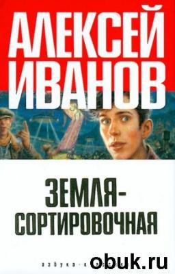 Книга Алексей Иванов - Земля-Сортировочная (Аудиокнига) полный