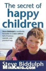 Книга The Secret of Happy Children: Steve Biddulph's Best-selling Parents' Guide