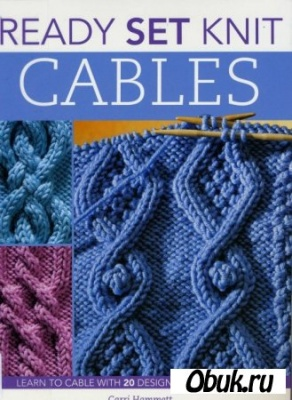 Ready Set Knit Cables: Learn to Cable with 20 Designs and 10 Projects