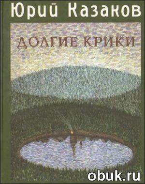 Книга Юрий Казаков - Долгие Крики (Аудиокнига)