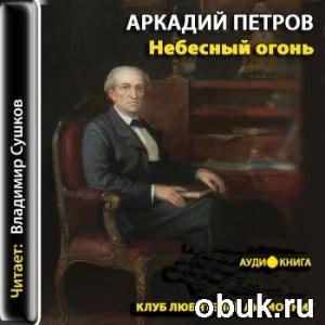 Аудиокнига Петров Аркадий - Небесный огонь (аудиокнига)