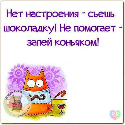 Нет настроения - съешь шоколадку! Не помогает - запей коньяком !!!!!!