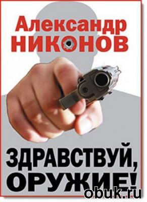 А. Никонов. Здравствуй, оружие!