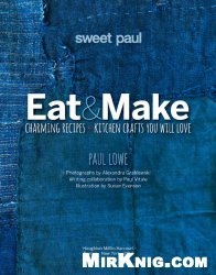 Книга Eat and Make: Charming Recipes and Kitchen Crafts You Will Love