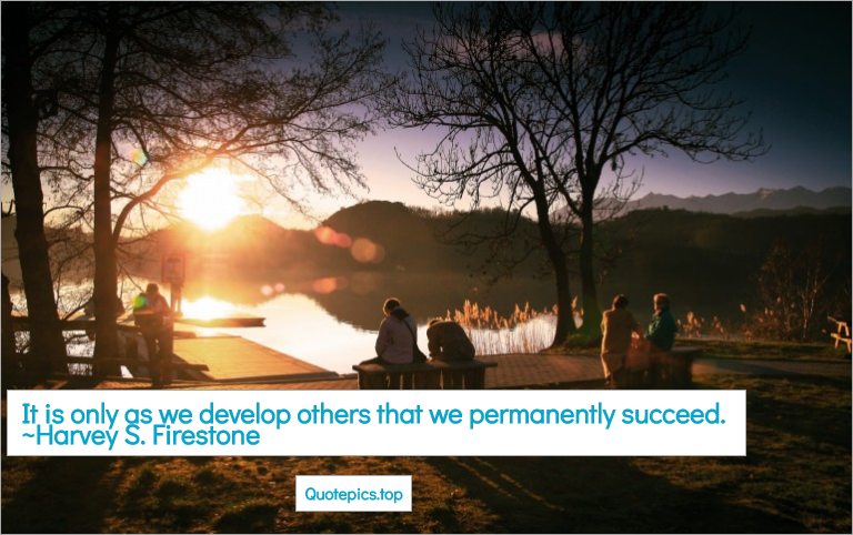 It is only as we develop others that we permanently succeed. ~Harvey S. Firestone