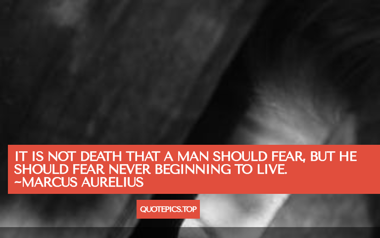 It is not death that a man should fear, but he should fear never beginning to live. ~Marcus Aurelius