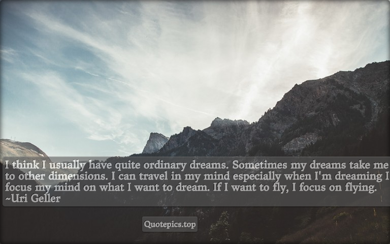 I think I usually have quite ordinary dreams. Sometimes my dreams take me to other dimensions. I can travel in my mind especially when I'm dreaming I focus my mind on what I want to dream. If I want to fly, I focus on flying. ~Uri Geller