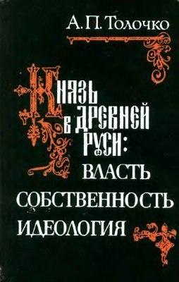 Книга Толочко А.П. Князь в Киевской Руси: власть, собственность, идеология. Киев., 1992.