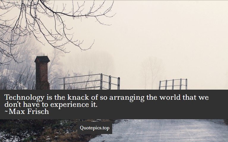 Technology is the knack of so arranging the world that we don't have to experience it. ~Max Frisch