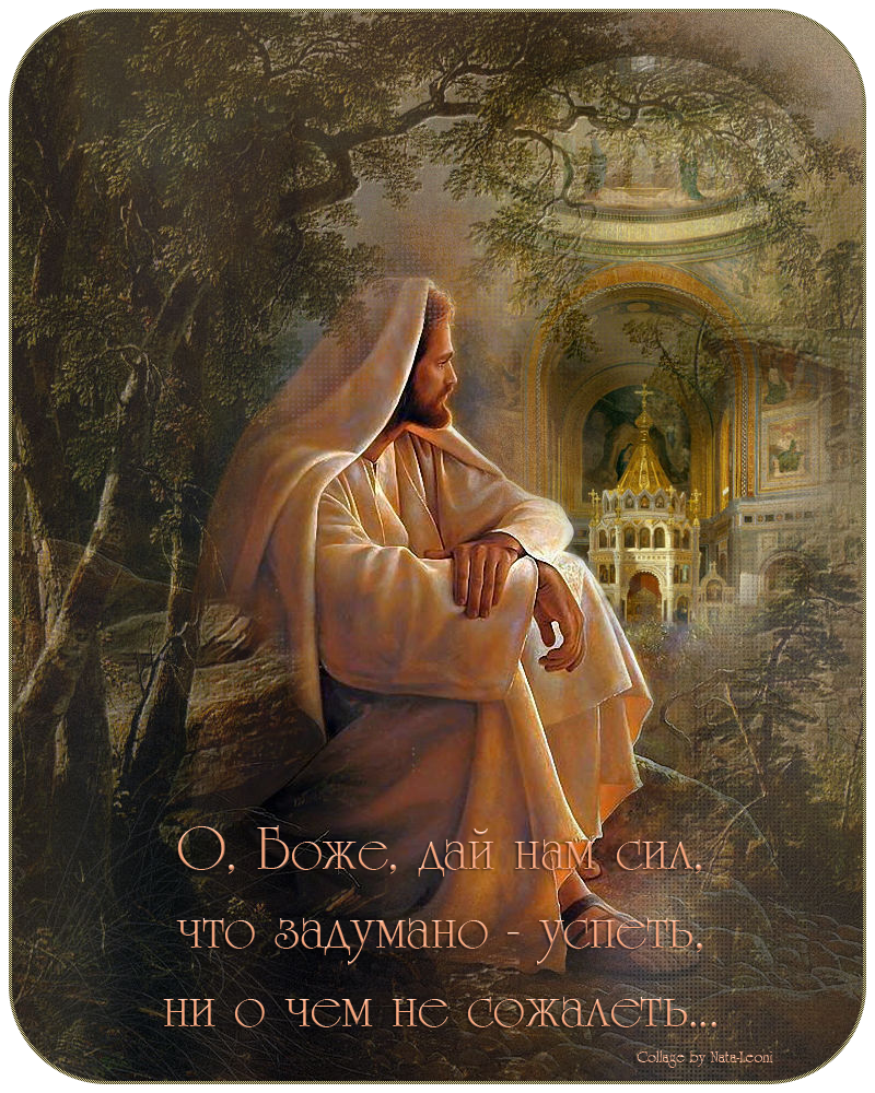 О, Боже дай мне сил, что задумано-успеть, ни о чем не сожалеть...