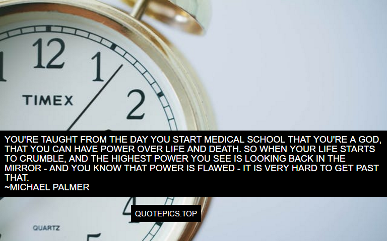 You're taught from the day you start medical school that you're a god, that you can have power over life and death. So when your life starts to crumble, and the highest power you see is looking back in the mirror - and you know that power is flawed - it is very hard to get past that. ~Michael Palmer