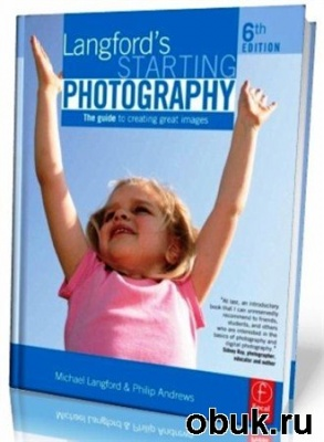 Книга Langford's Starting Photography: The Guide To Creating Great Images. 6th ed.
