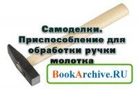 Книга Самоделки. Приспособление для обработки ручки молотка