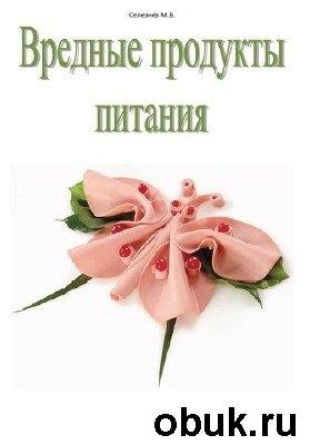 Книга Селезнёв Михаил - Вредные продукты питания