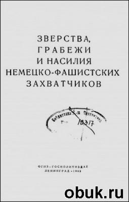 Книга Зверства, грабежи и насилия немецко-фашистских захватчиков