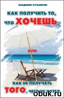 Книга Владимир Кузьмичёв - Как Получить То, Что Хочешь (Аудиокнига)