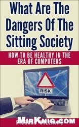 What Are The Dangers Of The Sitting Society: How To Be Healthy In The Era Of Computers
