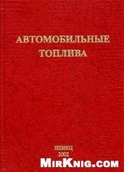 Книга Автомобильные топлива: Химмотология. Эксплуатационные свойства. Ассортимент