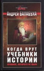Книга Когда врут учебники истории - Прошлое, которого не было - Балабуха А.