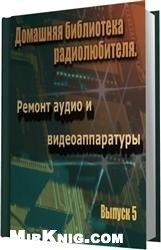 Книга Домашняя библиотека радиолюбителя. Выпуск 5. Ремонт аудио и видеоаппаратуры.
