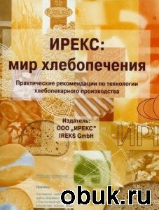 Книга Ирекс: Мир хлебопечения. Практические рекомендации по технологии хлебопекарного производства