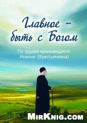 Книга Главное - быть с Богом! По трудам архимандрита Иоанна (Крестьянкина)