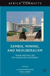Книга Zambia, Mining, and Neoliberalism: Boom and Bust on the Globalized Copperbelt (Africa Connects)