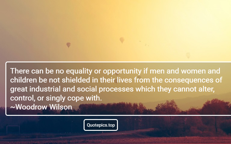 There can be no equality or opportunity if men and women and children be not shielded in their lives from the consequences of great industrial and social processes which they cannot alter, control, or singly cope with. ~Woodrow Wilson