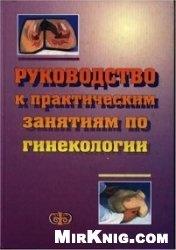 Книга Руководство к практическим занятиям по гинекологии