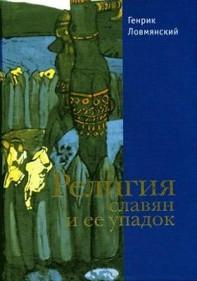 Книга Ловмянский Г. Религия славян и её упадок (VI-XII). СПб., 2003.
