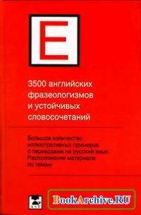 3500 английских фразеологизмов и устойчивых словосочетаний.