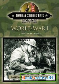 Книга World War I (The Greenwood Press Daily Life Through History Series: American Soldiers' Lives)