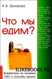 Книга Ермакова И.В. - Что мы едим? Воздействие на человека ГМО и способы защиты