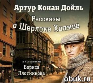 Книга Артур Конан Дойль - Рассказы о Шерлоке Холмсе (Аудиокнига) читает Борис Плотников