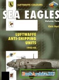 Книга Sea Eagles Volume Two: Luftwaffe Anti-Shipping Units 1942-1945 (Luftwaffe Colours).