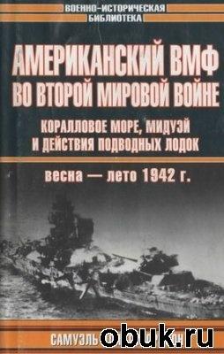 Книга Американский ВМФ во Второй мировой войне. Коралловое море, Мидуэй и действия подводных лодок, весна-лето 1942 г.