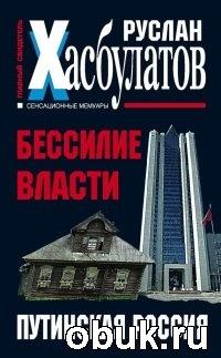 Книга Руслан Хасбулатов. Бессилие власти. Путинская Россия