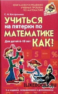 Книга Костромина С.Н. - Учиться на пятерки по математике. Как?