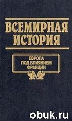Книга Всемирная история. Том 16. Европа под влиянием Франции