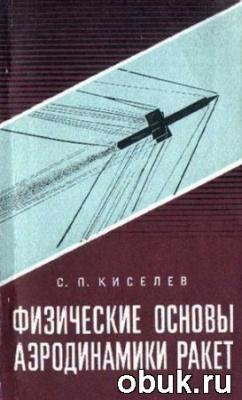 Киселев С.П. - Физические основы аэродинамики ракет