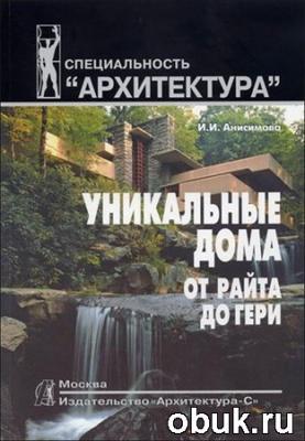 Книга Анисимова И.И.. Уникальные дома от Райта до Гери