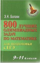 Книга 800 лучших олимпиадных задач по математике для подготовки к ЕГЭ, 9-11 класс, Балаян Э.Н., 2013