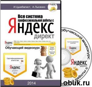 Книга Илья Цымбалист - Вся Система Профессиональной Работы с Яндекс Директ (Обучающее Видео)