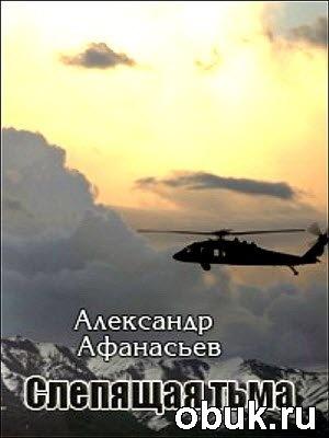 Книга Александр Афанасьев - Слепящая тьма. Часть 1-2