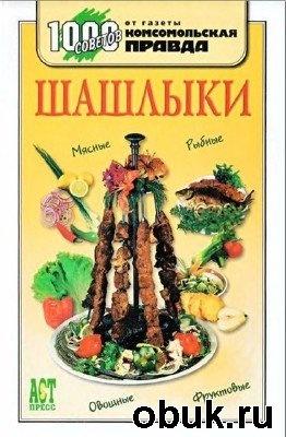 Книга Шашлыки - 1000 советов от газеты Комсомольская правда