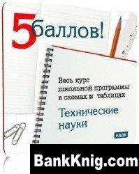Книга 5 Баллов: Технические науки (Весь курс школьной программы в схемах и таблицах)  99,69Мб